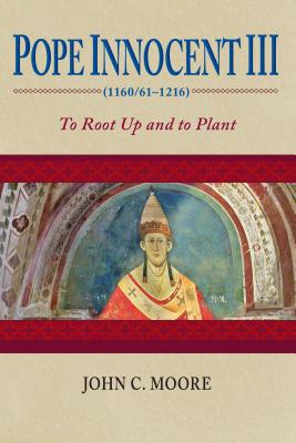 Pope Innocent III (1160/61-1216): To Root Up and to Plant - Moore, John C