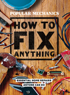 Popular Mechanics How to Fix Anything: 200 Home Repair Solutions that Anyone Can Do - Editors of Popular Mechanics (Editor)