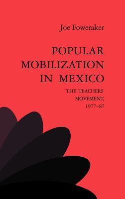 Popular Mobilization in Mexico: The Teachers' Movement 1977 87 - Foweraker, Joe