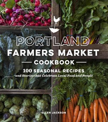 Portland Farmers Market Cookbook: 100 Seasonal Recipes and Stories That Celebrate Local Food and People - Jackson, Ellen