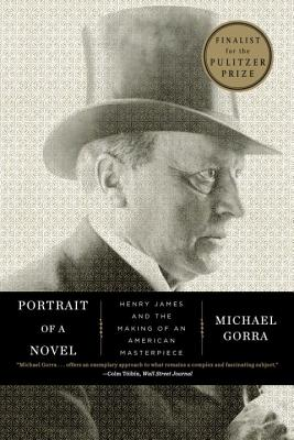 Portrait of a Novel: Henry James and the Making of an American Masterpiece - Gorra, Michael
