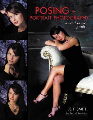 Posing for Portrait Photography: A Head-To-Toe Guide - Smith, Jeff