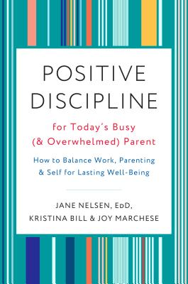 Positive Discipline for Today's Busy (and Overwhelmed) Parent: How to Balance Work, Parenting, and Self for Lasting Well-Being - Nelsen, Jane, and Bill, Kristina, and Marchese, Joy