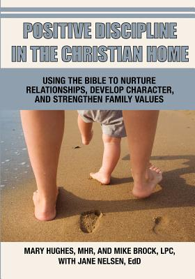 Positive Discipline in the Christian Home - Hughes, Mary L, and Brock, Mike, and Nelsen, Jane, Ed.D., M.F.C.C.