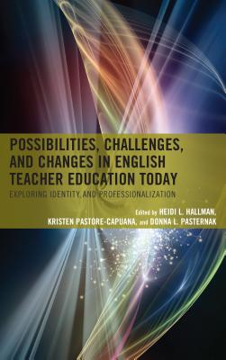 Possibilities, Challenges, and Changes in English Teacher Education Today: Exploring Identity and Professionalization - Hallman, Heidi L (Editor), and Pastore-Capuana, Kristen (Editor), and Pasternak, Donna L (Editor)