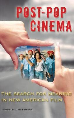 Post-Pop Cinema: The Search for Meaning in New American Film - Mayshark, Jesse Fox
