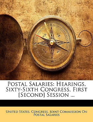 Postal Salaries: Hearings, Sixty-Sixth Congress, First [Second] Session ... - United States Congress Joint Commissio, States Congress Joint Commissio (Creator)