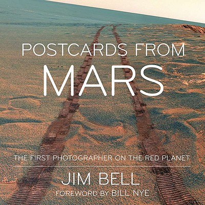 Postcards from Mars: The First Photographer on the Red Planet - Bell, Jim, and Nye, Bill (Foreword by)