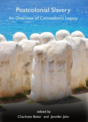 Postcolonial Slavery: An Overview of Colonialism's Legacy - Baker, Charlotte (Editor), and Jahn, Jennifer (Editor)