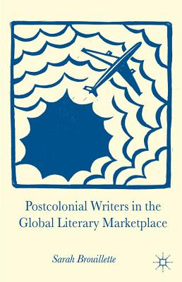 Postcolonial Writers in the Global Literary Marketplace - Brouillette, Sarah