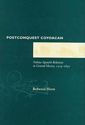 Postconquest Coyoacan: Nahua-Spanish Relations in Central Mexico, 1519-1650 - Horn, Rebecca