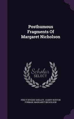 Posthumous Fragments of Margaret Nicholson - Shelley, Percy Bysshe, and Nicholson, Margaret, and Harry Buxton Forman (Creator)