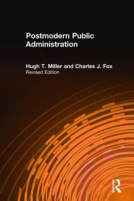 Postmodern Public Administration - Miller, Hugh T, and Fox, Charles J