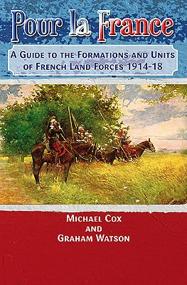 Pour La France: A Guide to the Formations and Units of French Land Forces 1914-18 - Cox, Michael, and Watson, Graham
