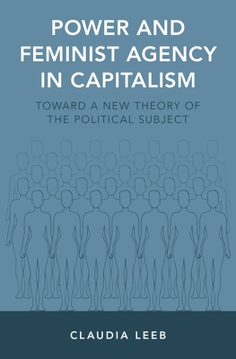 Power and Feminist Agency in Capitalism: Toward a New Theory of the Political Subject - Leeb, Claudia