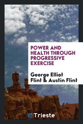 Power and Health Through Progressive Exercise - Flint, George Elliot, and Flint, Austin