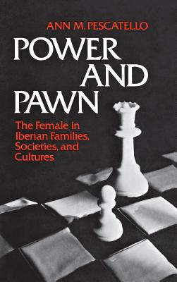 Power and Pawn: The Female in Iberian Families, Societies, and Cultures - Pescatello, Ann M, and Unknown