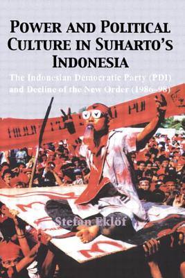Power and Political Culture in Suharto's Indonesia: The Indonesian Democratic Party (Pdi) and the Decline of the New Order (1986-98) - Eklof, Stefan