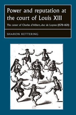 Power and Reputation at the Court of Louis XIII: The Career of Charles d'Albert, Duc de Luynes (1578-1621) - Kettering, Sharon