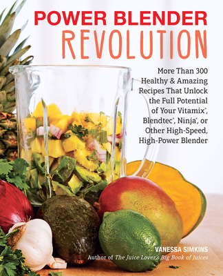 Power Blender Revolution: More Than 300 Healthy and Amazing Recipes That Unlock the Full Potential of Your Vitamix, Blendtec, Ninja, or Other High-Speed, High-Power Blender - Simkins, Vanessa