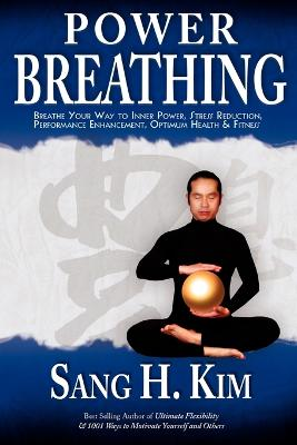 Power Breathing: Breathe Your Way to Inner Power, Stress Reduction, Performance Enhancement, Optimum Health & Fitness - Kim, Sang H, PH.D.