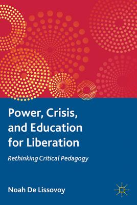 Power, Crisis, and Education for Liberation: Rethinking Critical Pedagogy - De Lissovoy, Noah