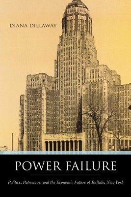 Power Failure: Politics, Patronage, and the Economic Future of Buffalo, New York - Dillaway, Diana