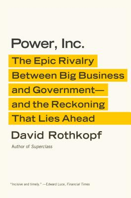 Power, Inc.: The Epic Rivalry Between Big Business and Government--And the Reckoning That Lies Ahead - Rothkopf, David
