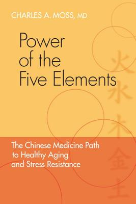 Power of the Five Elements: The Chinese Medicine Path to Healthy Aging and Stress Resistance - Moss, Charles A, MD, and Eckman, Peter, Professor, M.D. (Foreword by)