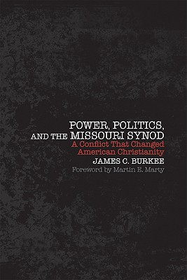 Power, Politics, and the Missouri Synod: A Conflict That Changed American Christianity - Burkee, James C, and Marty, Martin E (Foreword by)