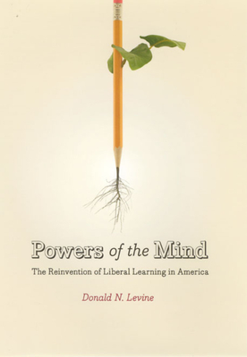 Powers of the Mind: The Reinvention of Liberal Learning in America - Levine, Donald N