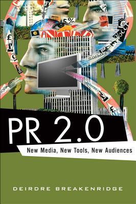 PR 2.0: New Media, New Tools, New Audiences - Breakenridge, Deirdre K