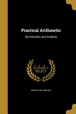 Practical Arithmetic: By Induction and Analysis - Ray, Joseph 1807-1855