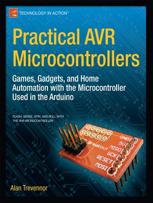 Practical AVR Microcontrollers: Games, Gadgets, and Home Automation with the Microcontroller Used in the Arduino - Trevennor, Alan