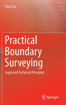 Practical Boundary Surveying 2015: Legal and Technical Principles - Gay, Paul