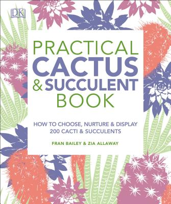 Practical Cactus and Succulent Book: The Definitive Guide to Choosing, Displaying, and Caring for More Than 200 Cacti - Bailey, Fran, and Allaway, Zia