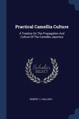 Practical Camellia Culture: A Treatise on the Propagation and Culture of the Camellia Japonica - Halliday, Robert J