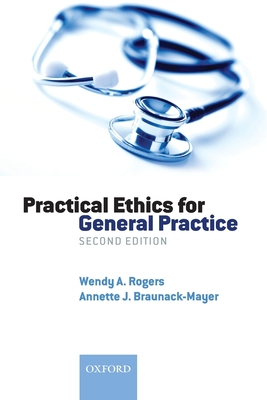 Practical Ethics for General Practice - Rogers, Wendy A, and Braunack-Mayer, Annette