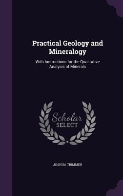 Practical Geology and Mineralogy: With Instructions for the Qualitative Analysis of Minerals - Trimmer, Joshua
