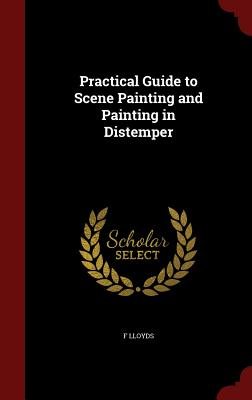 Practical Guide to Scene Painting and Painting in Distemper - Lloyds, F