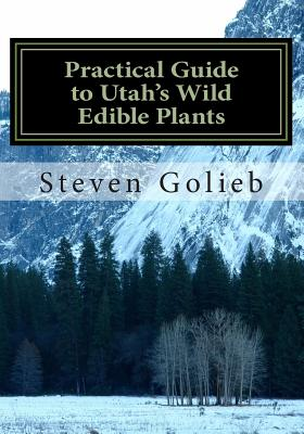 Practical Guide to Utah's Wild Edible Plants: A Survival Handbook - Golieb, Steven C (Photographer)
