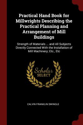 Practical Hand Book for Millwrights Describing the Practical Planning and Arrangement of Mill Buildings: Strength of Materials ... and All Subjects Directly Connected with the Installation of Mill Machinery; Etc., Etc - Swingle, Calvin Franklin