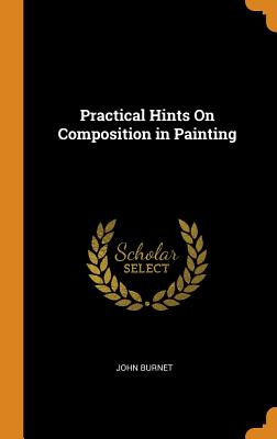 Practical Hints on Composition in Painting - Burnet, John