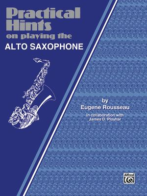 Practical Hints on Playing the Alto Saxophone: Alto Saxophone - Rousseau, Eugene