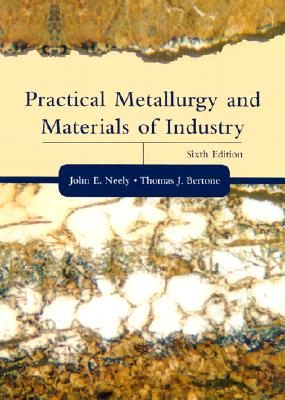 Practical Metallurgy and Materials of Industry - Neely, John E, and Bertone, Thomas J