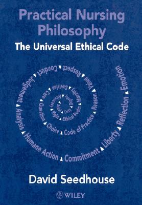 Practical Nursing Philosophy: The Universal Ethical Code - Seedhouse, David