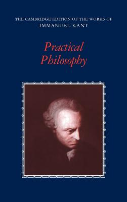 Practical Philosophy - Kant, Immanuel, and Gregor, Mary J (Editor), and Wood, Allen W, Mr. (Editor)