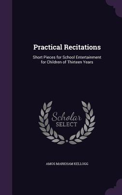 Practical Recitations: Short Pieces for School Entertainment for Children of Thirteen Years - Kellogg, Amos Markham