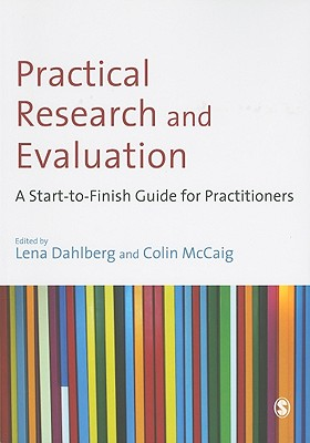 Practical Research and Evaluation: A Start-To-Finish Guide for Practitioners - Dahlberg, Lena (Editor), and McCaig, Colin, Dr. (Editor)