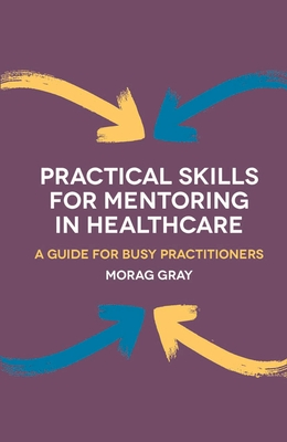 Practical Skills for Mentoring in Healthcare: A Guide for Busy Practitioners - Gray, Morag